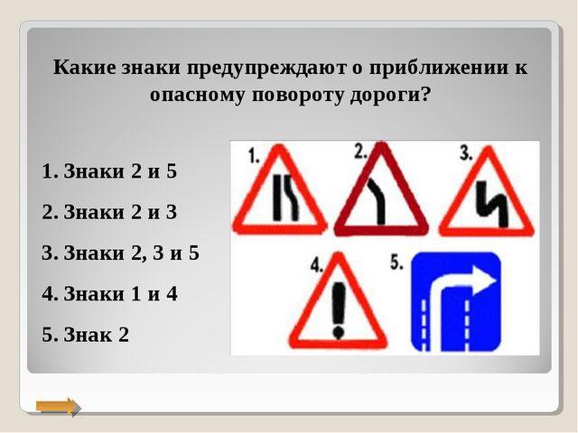 Какие знаки предупреждают о приближении к опасному повороту дороги? Знаки 2 и...