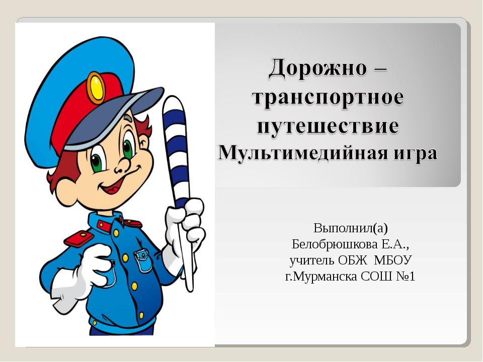 Выполнил(а) Белобрюшкова Е.А., учитель ОБЖ МБОУ г.Мурманска СОШ №1