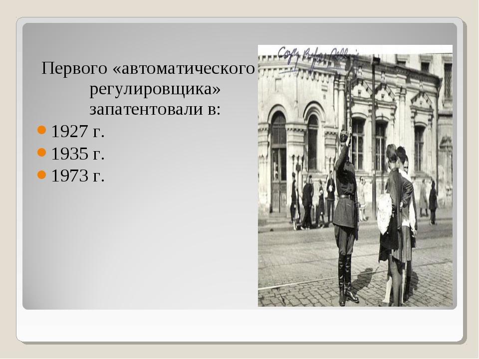 Первого «автоматического регулировщика» запатентовали в: 1927 г. 1935 г. 1973...