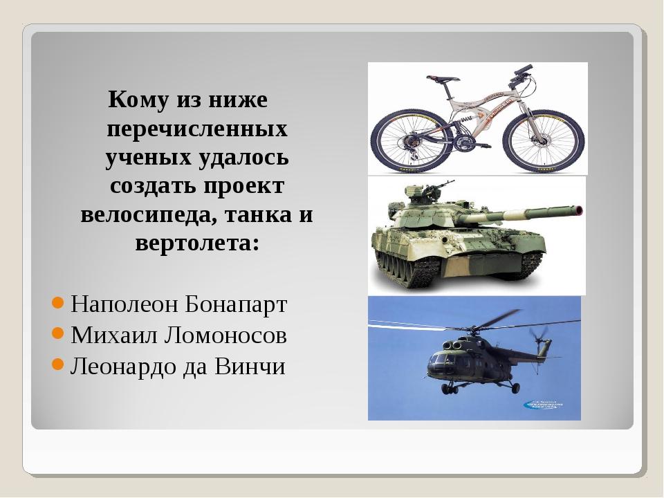 Кому из ниже перечисленных ученых удалось создать проект велосипеда, танка и...