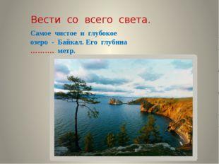 Вести со всего света. Самое чистое и глубокое озеро - Байкал. Его глубина ………