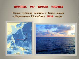 Самая глубокая впадина в Тихом океане – Марианская. Её глубина 11034 метра.