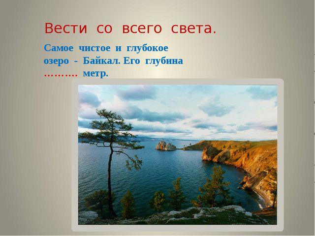 Вести со всего света. Самое чистое и глубокое озеро - Байкал. Его глубина ………...