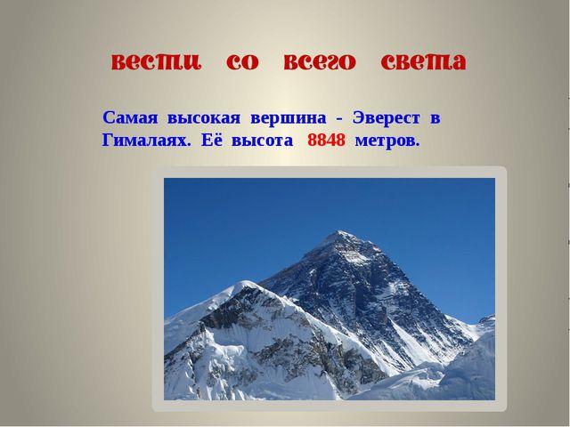 Самая высокая вершина - Эверест в Гималаях. Её высота 8848 метров.