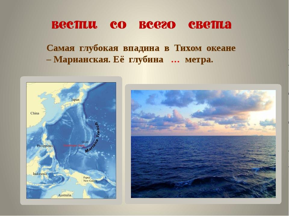 Самая глубокая впадина в Тихом океане – Марианская. Её глубина … метра.