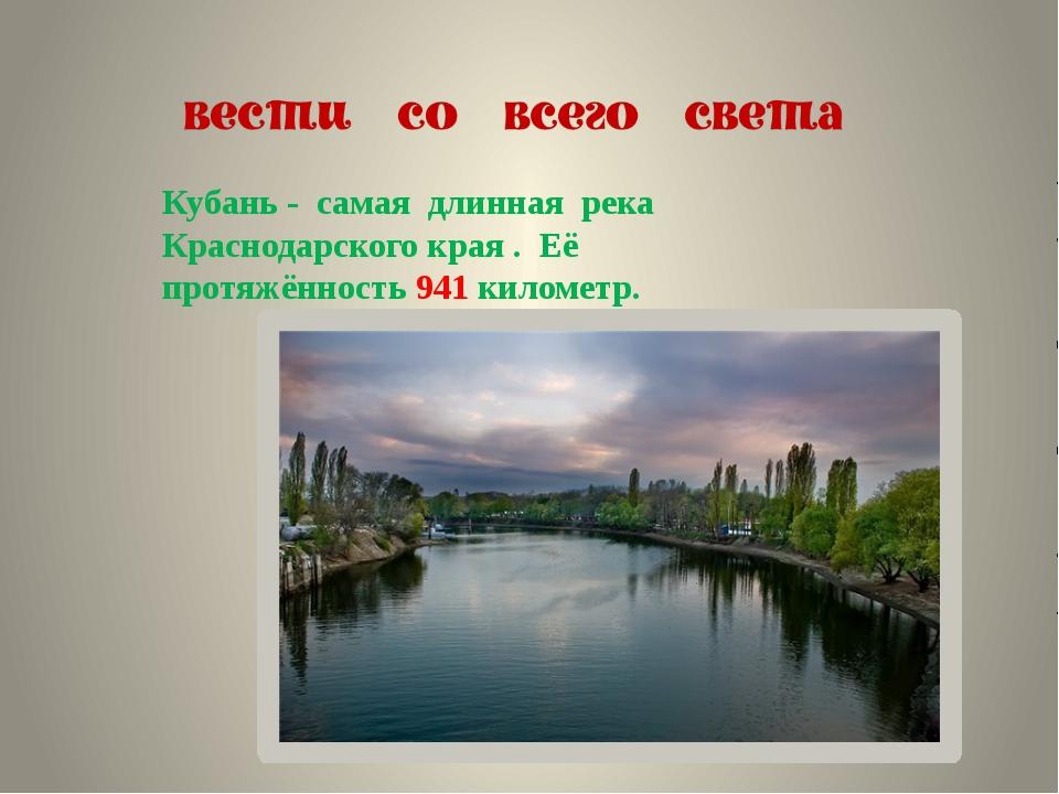 Кубань - самая длинная река Краснодарского края . Её протяжённость 941 киломе...