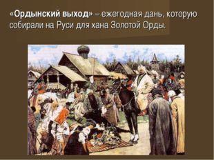 «Ордынский выход» – ежегодная дань, которую собирали на Руси для хана Золотой
