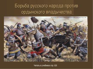 Борьба русского народа против ордынского владычества Читать в учебнике стр.125