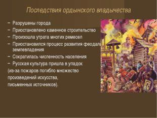 Последствия ордынского владычества Разрушены города Приостановлено каменное с