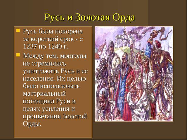 Русь и Золотая Орда Русь была покорена за короткий срок - с 1237 по 1240 г. М...