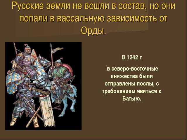Русские земли не вошли в состав, но они попали в вассальную зависимость от Ор...