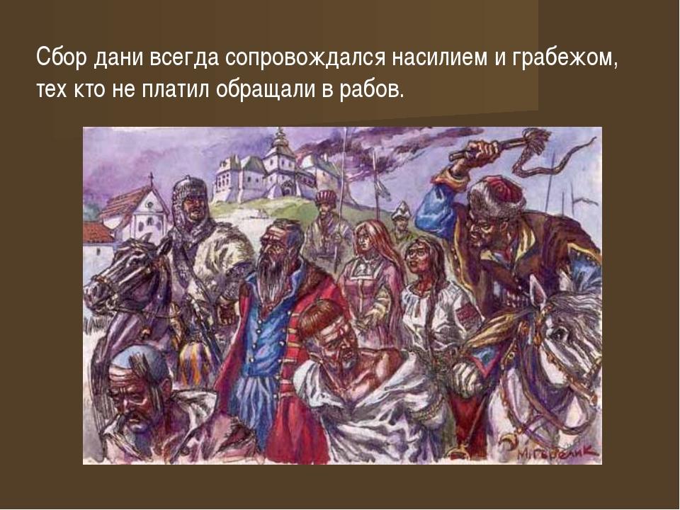 Сбор дани всегда сопровождался насилием и грабежом, тех кто не платил обращал...