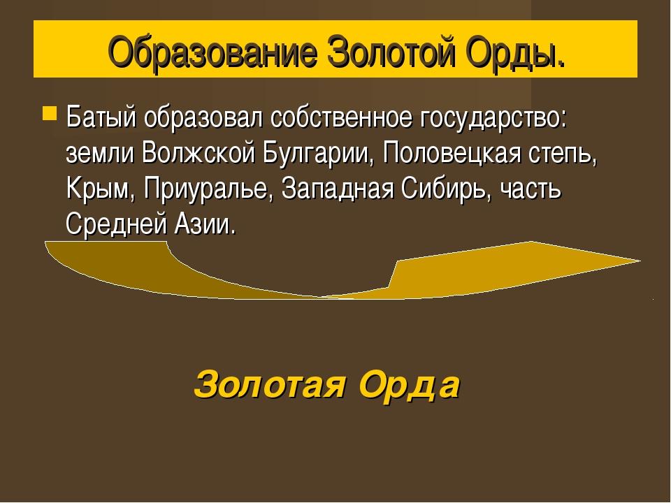 Образование Золотой Орды. Батый образовал собственное государство: земли Волж...