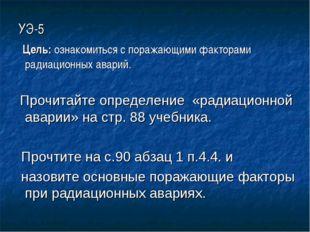 УЭ-5 Цель: ознакомиться с поражающими факторами радиационных аварий. Прочитай