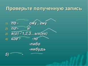 Проверьте полученную запись по - ому , ему по - и в(о) - 1,2,3…ых(их) кое -