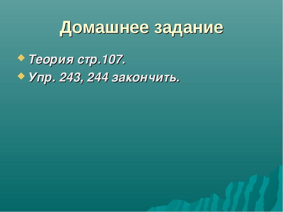 Домашнее задание Теория стр.107. Упр. 243, 244 закончить.