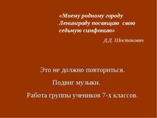 «Моему родному городу Ленинграду посвящаю свою седьмую симфонию» Д.Д. Шостако