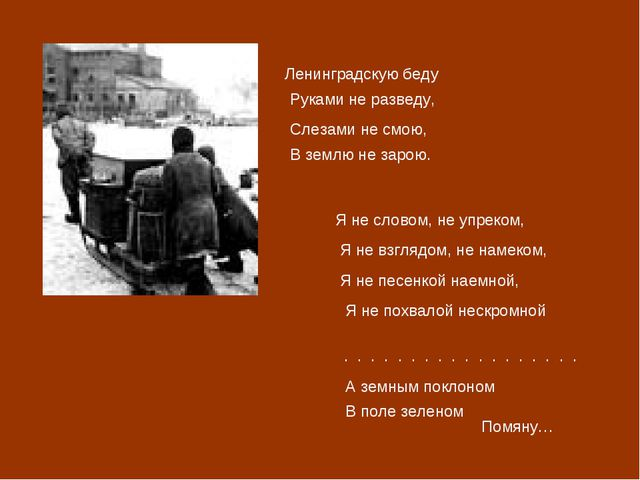 Ленинградскую беду Руками не разведу, Слезами не смою, В землю не зарою. Я не...