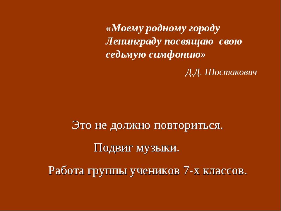«Моему родному городу Ленинграду посвящаю свою седьмую симфонию» Д.Д. Шостако...