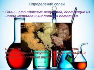 Определение солей Соли – это сложные вещества, состоящие из ионов металла и к