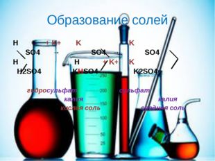 Образование солей Н + K+ K K SO4 → SO4 → SO4 H H + K+ K H2SO4 KHSO4 K2SO4