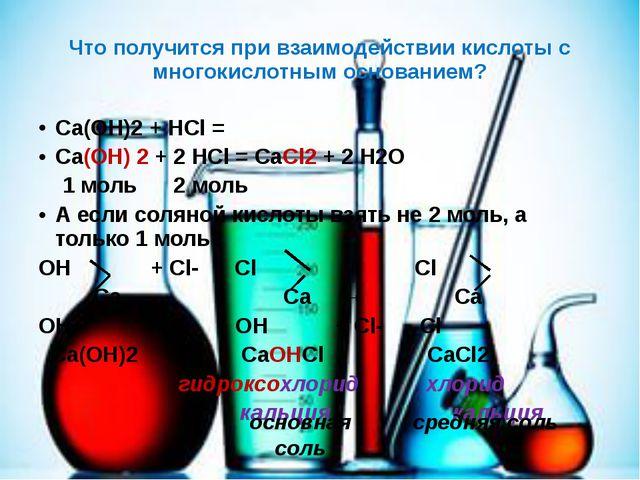 Что получится при взаимодействии кислоты с многокислотным основанием? Са(ОН)2...