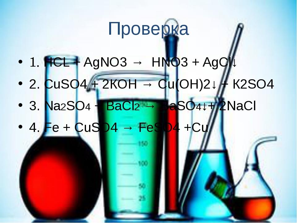Проверка 1. HCL + AgNO3 → HNO3 + AgCl↓ 2. СuSO4 + 2КOH → Cu(OH)2↓ + К2SO4 3....