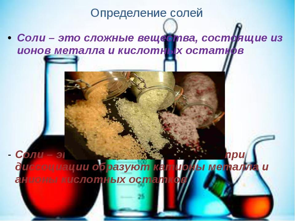 Определение солей Соли – это сложные вещества, состоящие из ионов металла и к...