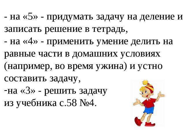- на «5» - придумать задачу на деление и записать решение в тетрадь, - на «4»...