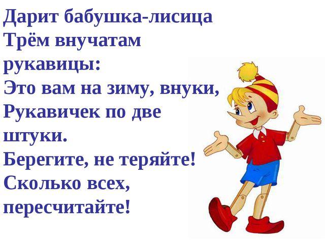 Дарит бабушка-лисица Трём внучатам рукавицы: Это вам на зиму, внуки, Рукавиче...