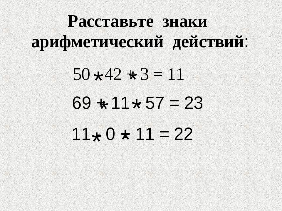 Расставьте знаки арифметический действий: 50 - 42 + 3 = 11 69 + 11 - 57 = 23...