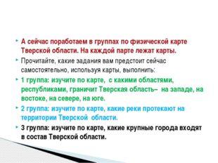 А сейчас поработаем в группах по физической карте Тверской области. На каждой