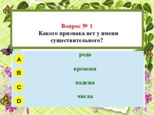 Вопрос № 1 Какого признака нет у имени существительного? A B C D рода времен
