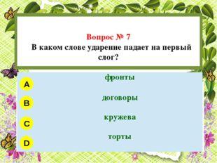 Вопрос № 7 В каком слове ударение падает на первый слог? A B C D фронты дого