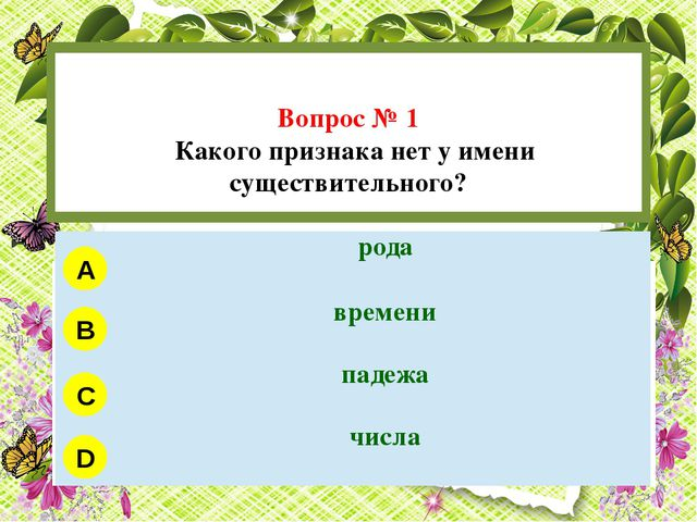 Вопрос № 1 Какого признака нет у имени существительного? A B C D рода времен...