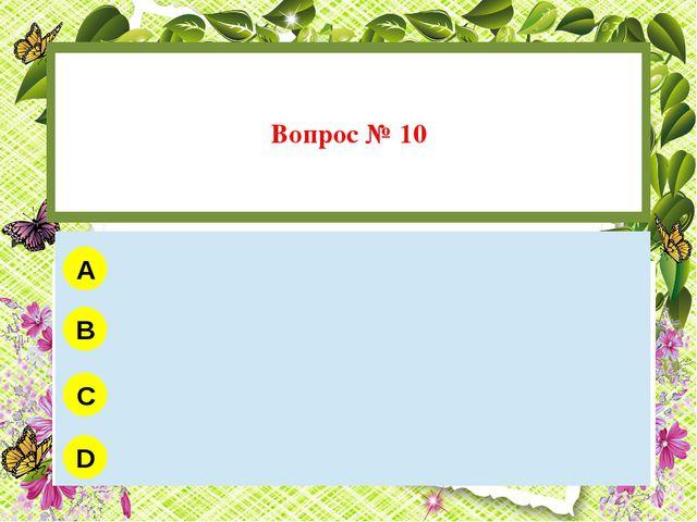 Вопрос № 10 A B C D