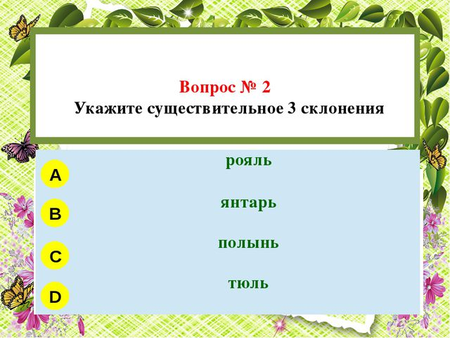 Вопрос № 2 Укажите существительное 3 склонения A B C D рояль янтарь полынь т...