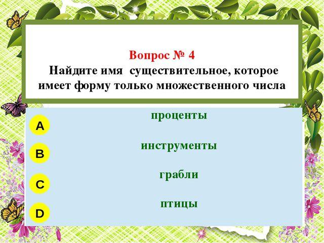 Вопрос № 4 Найдите имя существительное, которое имеет форму только множестве...