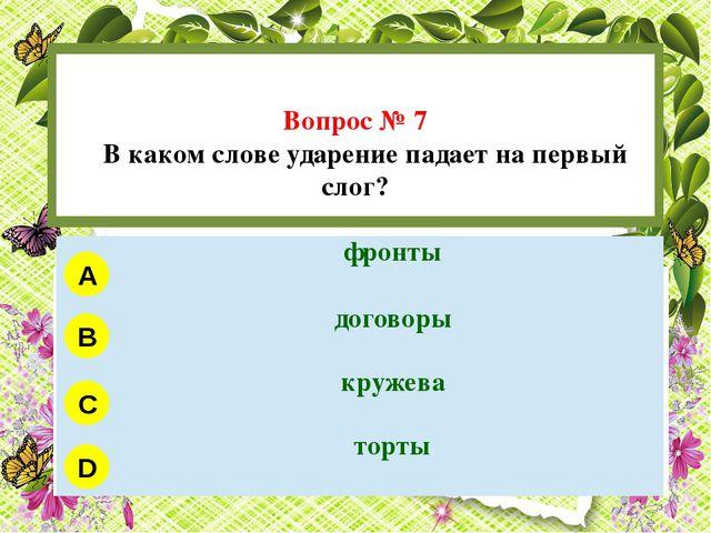 Вопрос № 7 В каком слове ударение падает на первый слог? A B C D фронты дого...