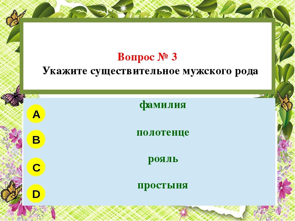 Вопрос № 3 Укажите существительное мужского рода A B C D фамилия полотенце р...