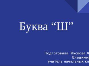"""Буква """"Ш"""" Подготовила: Кускова Жанна Владимировна учитель начальных классов"""