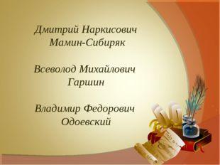 Дмитрий Наркисович Мамин-Сибиряк Всеволод Михайлович Гаршин Владимир Федорови