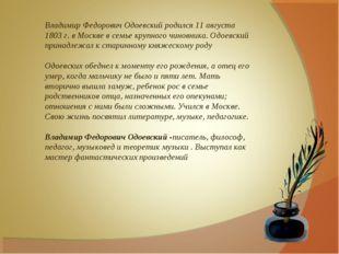 Владимир Федорович Одоевский родился 11августа 1803г. в Москве в семье круп