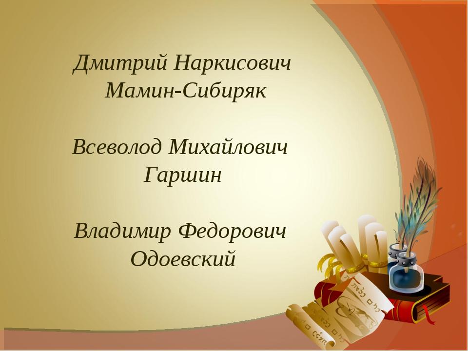 Дмитрий Наркисович Мамин-Сибиряк Всеволод Михайлович Гаршин Владимир Федорови...