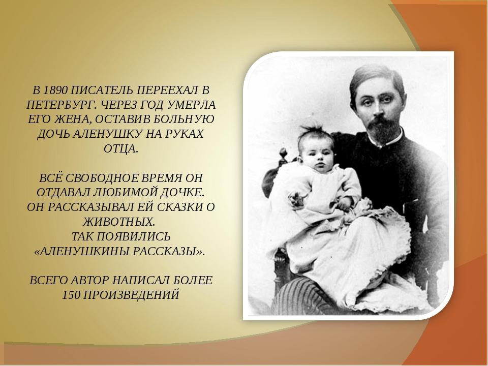 В 1890 ПИСАТЕЛЬ ПЕРЕЕХАЛ В ПЕТЕРБУРГ. ЧЕРЕЗ ГОД УМЕРЛА ЕГО ЖЕНА, ОСТАВИВ БОЛЬ...