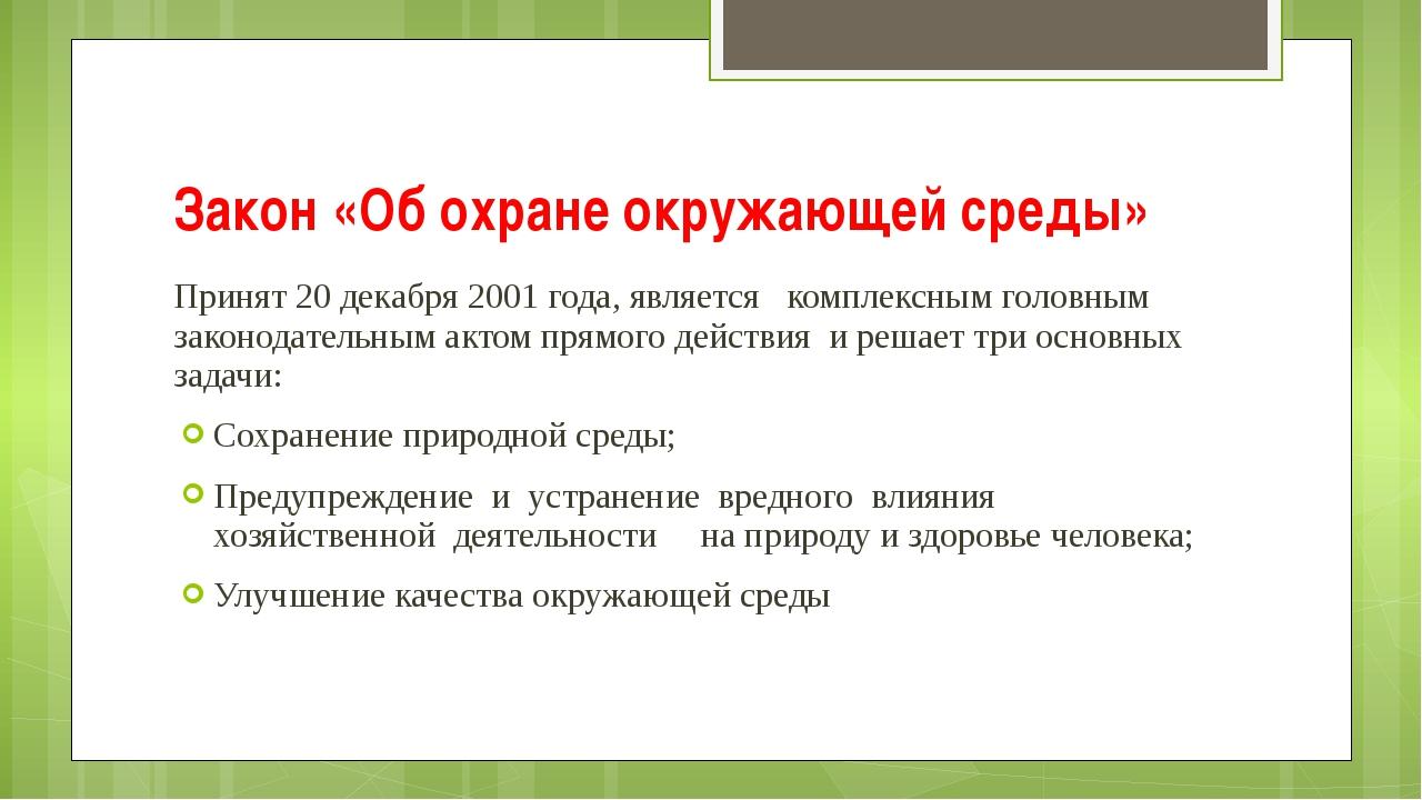 Закон «Об охране окружающей среды» Принят 20 декабря 2001 года, является комп...