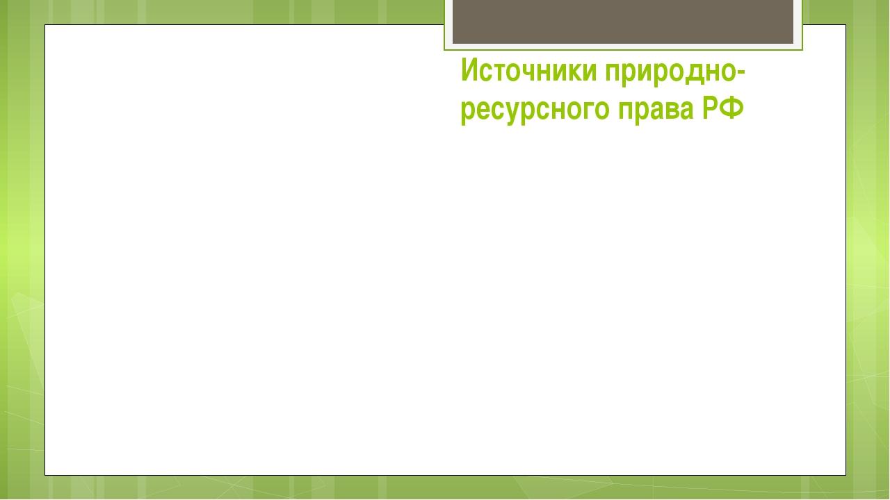 Источники природно- ресурсного права РФ