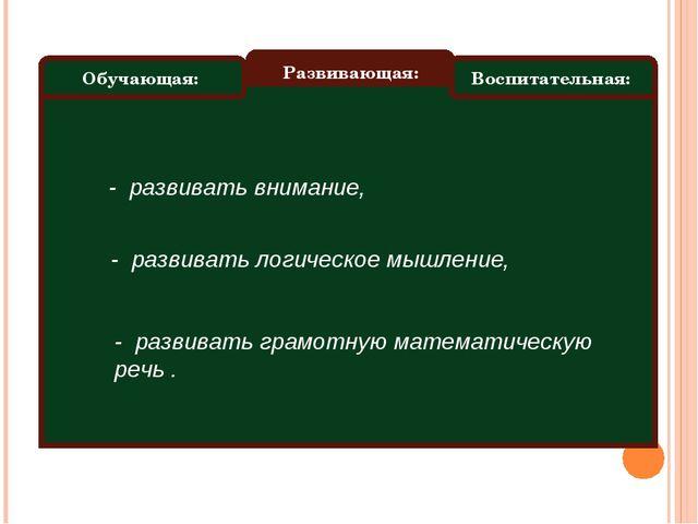 Обучающая: Развивающая: Воспитательная: - развивать внимание, - развивать лог...