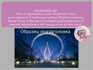 Лондонский глаз Одно из крупнейшихколёс обозрения в мире, расположенное вло