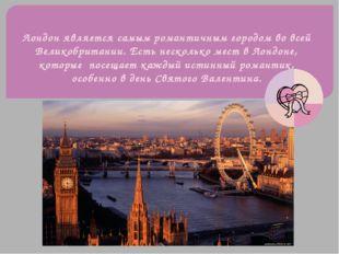 Лондон является самым романтичным городом во всей Великобритании. Есть нескол